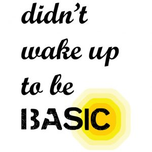 Didn't Wake Up to be Basic